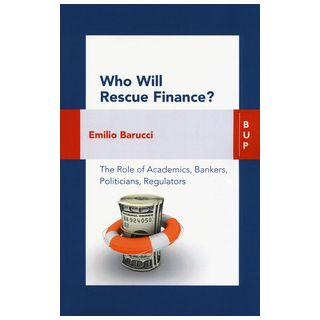 Who will rescue finance? The role of academics, bankers, politicians, regulators - Barucci Emilio