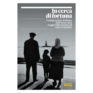 In cerca di fortuna. L'emigrazione italiana dall'Ottocento a oggi sulla stampa di tutto il mondo -