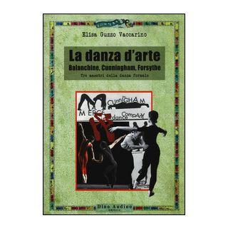 La danza d'arte. Balanchine, Cunningham, Forsythe. Tre maestri della danza formale - Guzzo Vaccarino Elisa