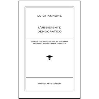 L'ubbidiente democratico. Come la civiltà occidentale è diventata preda del policamente corretto - Iannone Luigi