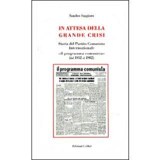 In attesa della grande crisi. Storia del Partito Comunista Internazionale «il programma comunista» (dal 1952 al 1982) - Saggioro Sandro