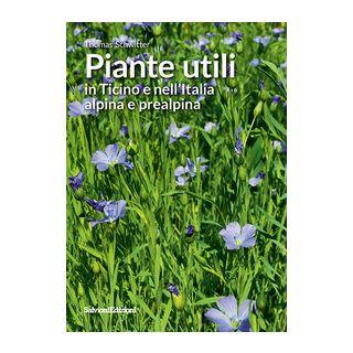 Piante utili in Ticino e nell'Italia alpina e prealpina - Schwitter Thomas