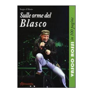 Sulle orme del Blasco. Vasco Rossi in 100 pagine - D'Alesio Sergio