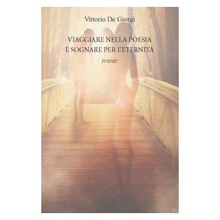 Viaggiare nella poesia è sognare per l'eternità - De Giorgi Vittorio