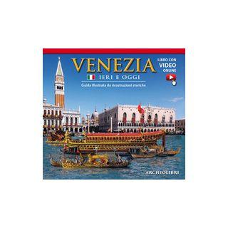 Venezia ieri e oggi. Guida illustrata da ricostruzioni storiche. Con video scaricabile online -