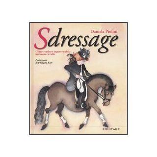 Sdressage. Come rendere ingovernabile un buon cavallo. Ediz. illustrata - Piolini Daniela