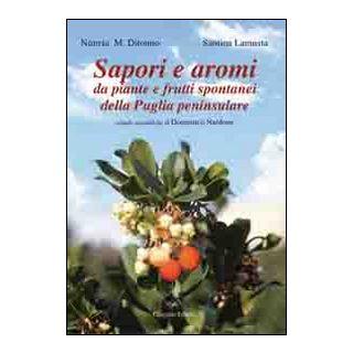 Sapori e aromi. Da piante e frutti spontanei della Puglia peninsulare - Ditonno Nunzia M.; Lamusta Santina