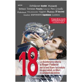 18. La diciottesima vittoria di Roger Federer nel Grand Slam raccontata da giornalisti, scrittori e campioni del tennis - Azzolini D. (cur.); Fidecaro F. (cur.)