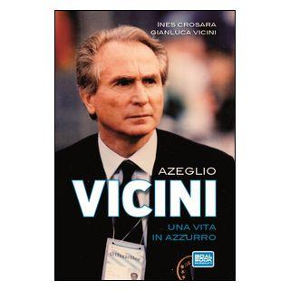 Azeglio Vicini. Una vita in azzurro - Crosara Ines; Vicini Gianluca