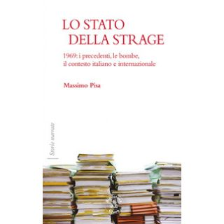 Lo Stato della strage. 1969: i precedenti, le bombe, il contesto italiano e internazionale - Pisa Massimo