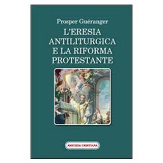 L'eresia antiliturgica e la riforma protestante - Guéranger Prosper; Marino F. (cur.)