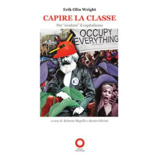Capire la classe. Per «erodere» il capitalismo - Wright Erik Olin; Mapelli R. (cur.); Olivieri A. (cur.)