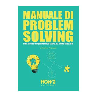 Manuale di problem solving. Come trovare la soluzione giusta sempre, nel lavoro e nella vita - Pazienza Valentina