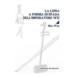 La luna a forma di spada dell'imperatore Wu. Testo cinese a fronte. Ediz. bilingue - Mao Wen; Biasco M. (cur.)