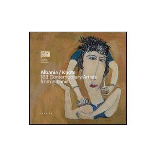 Albania/Knots. 163 contemporary artists from Albania. Ediz. italiana, inglese e albanese -