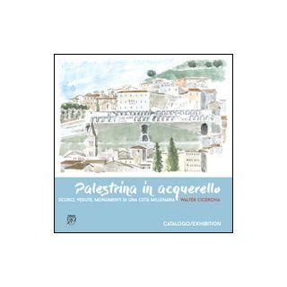 Palestrina in acquerello. Scorci, vedute, monumenti di una città millenaria - Cicerchia Walter; Fisco A. (cur.)