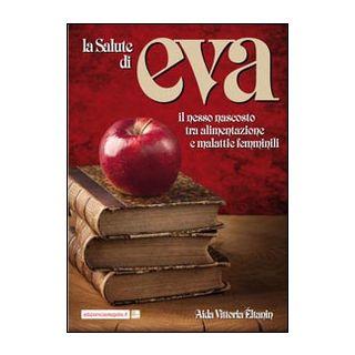 La salute di Eva. Il nesso nascosto tra alimentazione e malattie femminili - Éltanin Aida Vittoria