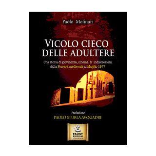 Vicolo cieco delle adultere. Una storia di giovinezza, cinema & indiscrezioni dalla Ferrara medievale al maggio 1977 - Molinari Paolo