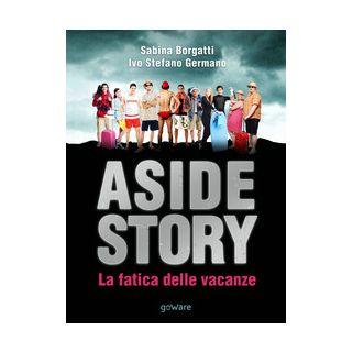 Aside Story. La fatica delle vacanze - Borgatti Sabina; Germano Ivo Stefano