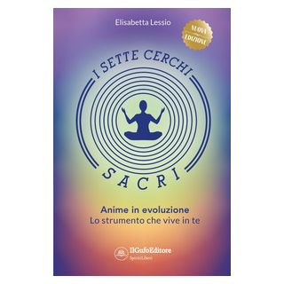 I sette cerchi sacri. Anime in evoluzione. Lo strumento che vive in te. Ediz. ampliata - Lessio Elisabetta - Il Gufo