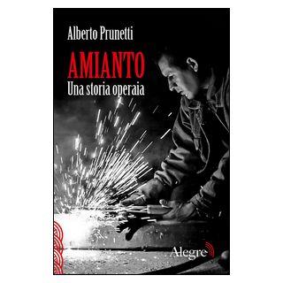 Amianto. Una storia operaia - Prunetti Alberto; Evangelisti V. (cur.); De Michele G. (cur.); Wu Ming 1 (cur.)