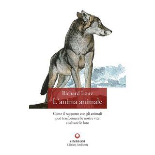 L'anima animale. Come il rapporto con gli animali può trasformare le nostre vite e salvare le loro - Louv Richard