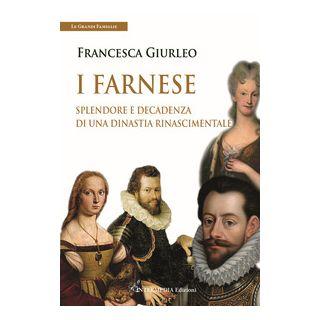 I Farnese. Splendore e decadenza di una dinastia rinascimentale - Giurleo Francesca