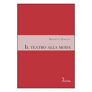 Il teatro alla moda - Marcello Benedetto; Geremia M. (cur.); Bizzarini M. (cur.); Foresti F. (cur.)