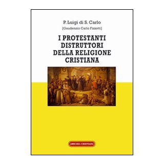 I protestanti distruttori della religione cristiana - Luigi di S. Carlo (Padre)