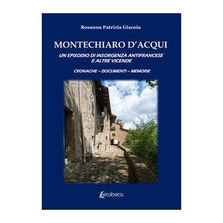 Montechiaro D'Acqui. Un episodio di insorgenza antifrancese e altre vicende - Giacoia Rosanna Patrizia