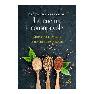 La cucina consapevole, Criteri per ripensare la nostra alimentazione - Ballarini Giovanni - Ghilardi
