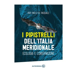 I pipistrelli dell'Italia meridionale. Ecologia e conservazione - De Pasquale Pier Paolo
