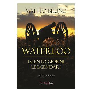 Waterloo. iI cento giorni leggendari - Bruno Matteo