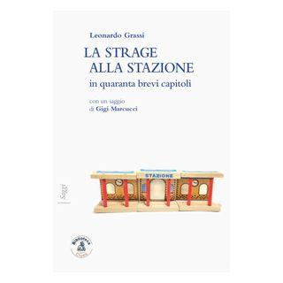 La strage alla stazione in quaranta brevi capitoli - Grassi Leonardo