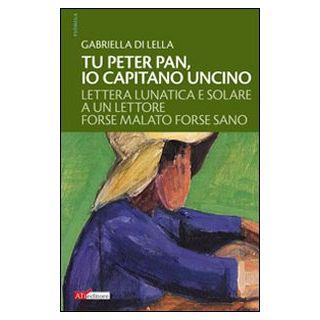 Tu Peter Pan, io Capitano Uncino. Lettera lunatica e solare a un lettore forse malato forse sano - Di Lella Gabriella