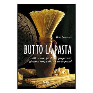 Butto la pasta. 60 ricette facili da preparare, giusto il tempo di cuocere la pasta! - Primavera Gino