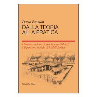 Dalla teoria alla pratica. L'organizzazione di una scuola Waldorf e il pensiero sociale du Rudolf Steiner - Bressan Dario