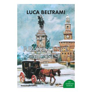 Reminiscenze milanesi. Vol. 3 - Beltrami Luca