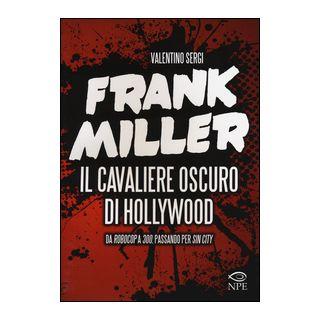 Frank Miller. Il cavaliere oscuro di Hollywood da «Robocop» a «300», passando per «Sin City». Ediz. illustrata - Sergi Valentino