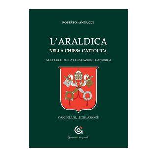 L'araldica nella Chiesa cattolica. Alla luce della legislazione canonica. Origini, usi, legislazione - Vannucci Roberto