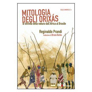 Mitologia degli Orixás. Le divinità della natura dall'Africa al Brasile - Prandi Reginaldo - editpress
