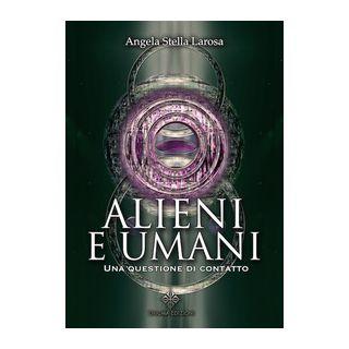 Alieni e umani. Una questione di contatto - Larosa Angela Stella