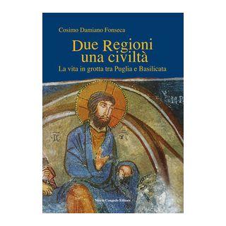 Due regioni una civiltà. La vita in grotta tra Puglia e Basilicata - Fonseca Cosimo Damiano