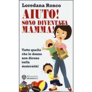 Aiuto! Sono diventata mamma! Tutto quello che le donne non dicono sulla maternità - Ronco Loredana