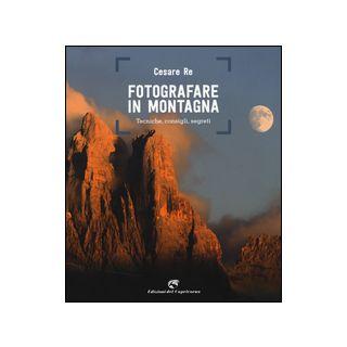 Fotografare in montagna. Tecniche, consigli, segreti - Re Cesare
