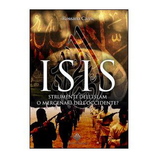 Isis. Strumenti dell'Islam o mercenari dell'Occidente? - Carne Rossana