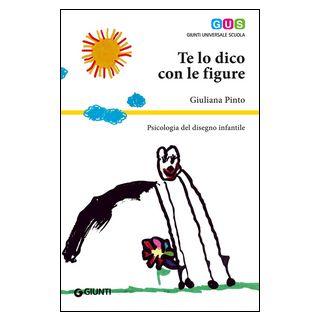 Te lo dico con le figure. Psicologia del disegno infantile - Pinto Giuliana