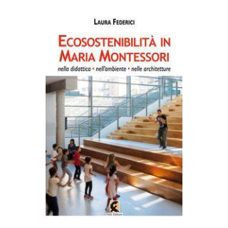 Ecosostenibilità in Maria Montessori. Nella didattica, nell'ambiente, nelle architetture - Federici Laura