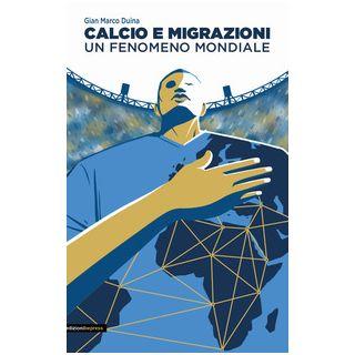 Calcio e migrazioni. Un fenomeno mondiale - Duina Gian Marco