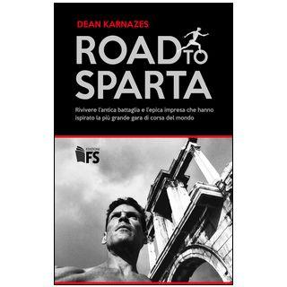 Road to Sparta. Rivivere l'antica battaglia e l'epica impresa che hanno ispirato la più grande gara di corsa del mondo - Karnazes Dean